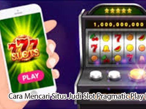 Cara Mencari Situs Judi Slot Pragmatic Play Resmi