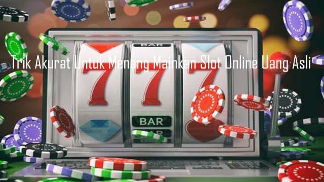 Trik Akurat Untuk Menang Mainkan Slot Online Uang Asli