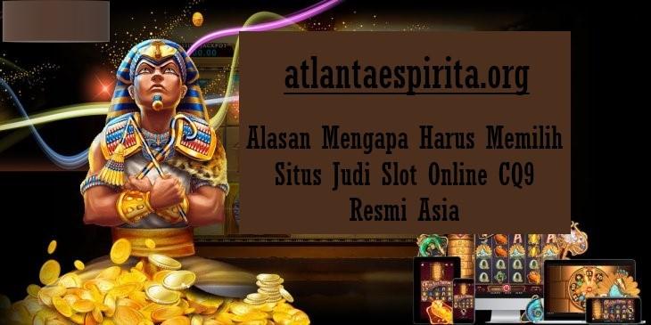 Alasan Mengapa Harus Memilih Situs Judi Slot Online CQ9 Resmi Asia